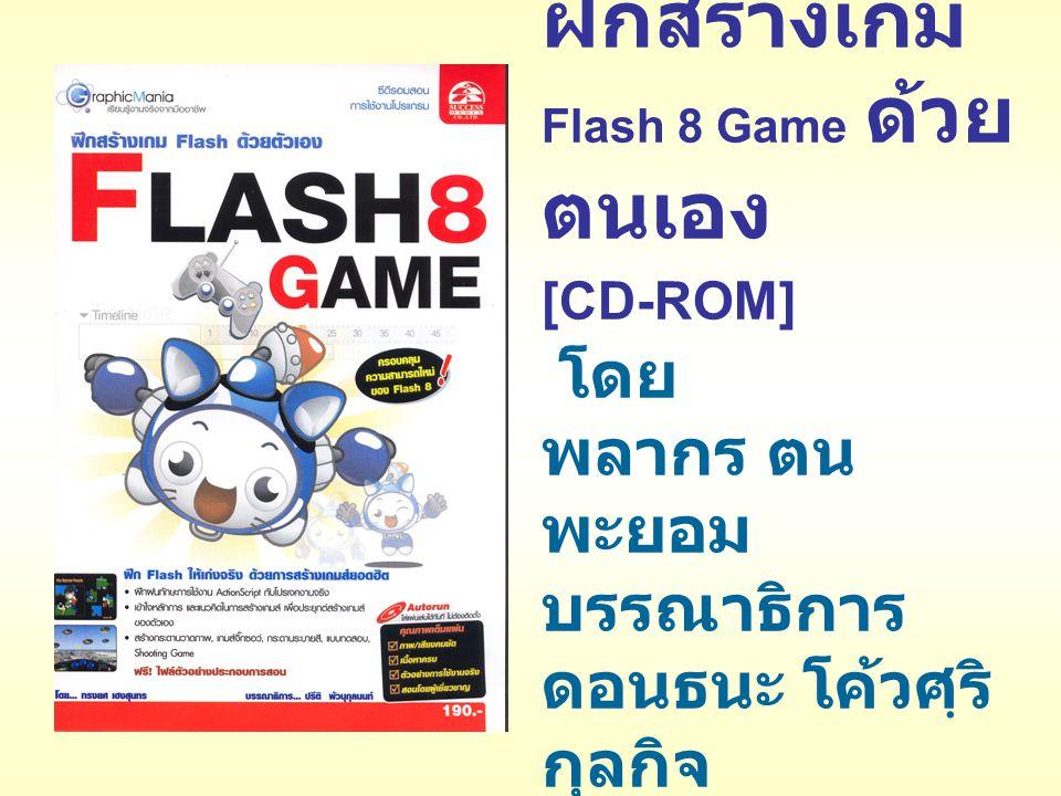 ฝึกสร้างเกม Flash 8 Game ด้วยตนเอง [CD-ROM] โดย พลากร ตนพะยอม บรรณาธิการ ดอนธนะ โค้วศฺริกุลกิจ